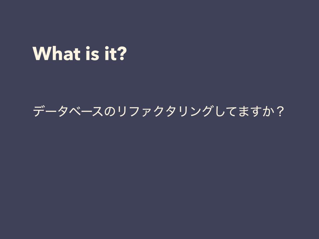 What is it? σʔλϕʔεͷϦϑΝΫλϦϯάͯ͠·͔͢ʁ