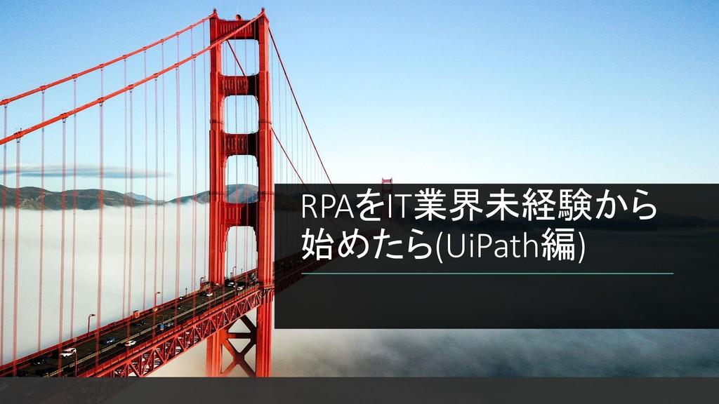 RPAをIT業界未経験から 始めたら(UiPath編)
