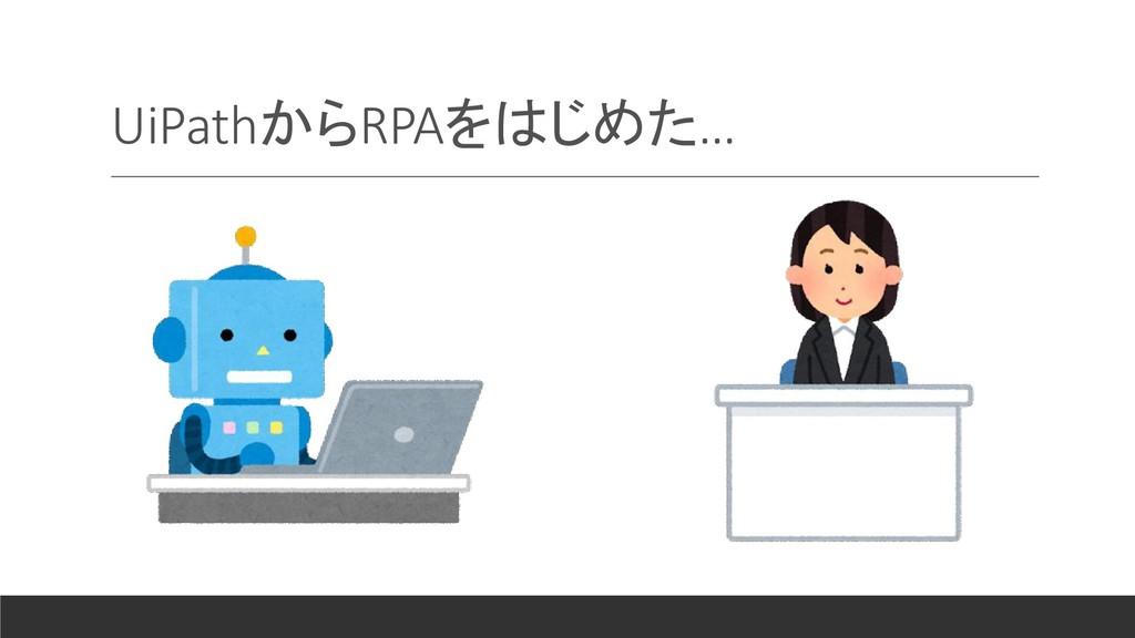 UiPathからRPAをはじめた…