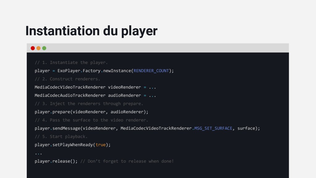 // 1. Instantiate the player. player = ExoPlaye...