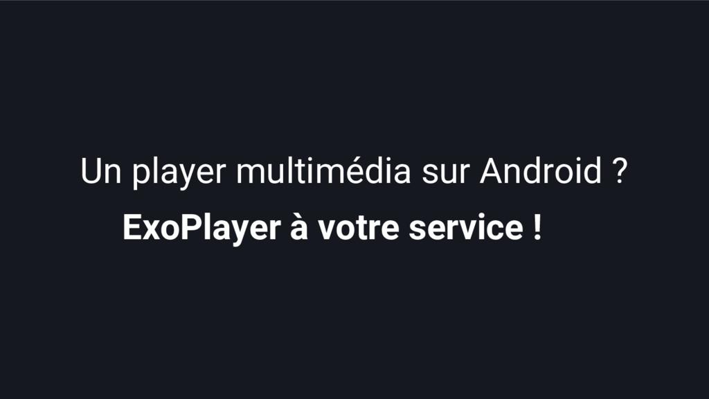 ExoPlayer à votre service ! Un player multimédi...