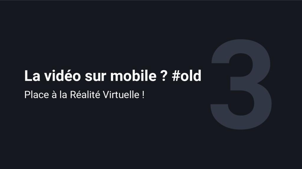 3 La vidéo sur mobile ? #old Place à la Réalité...