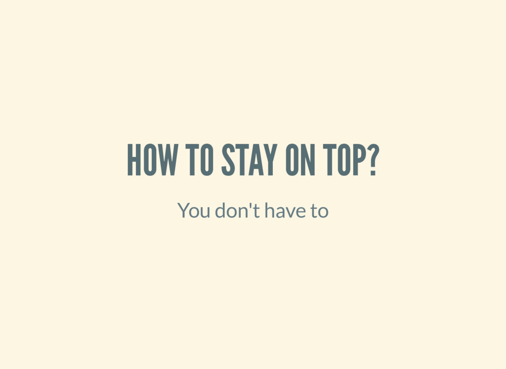 HOW TO STAY ON TOP? You don't have to