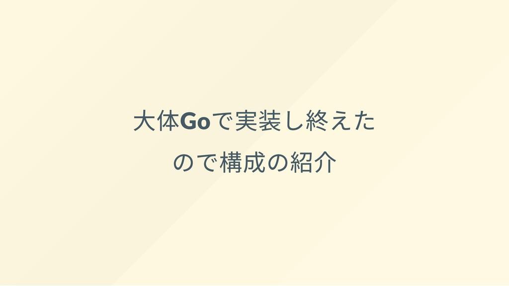 ⼤体Go で実装し終えた ので構成の紹介