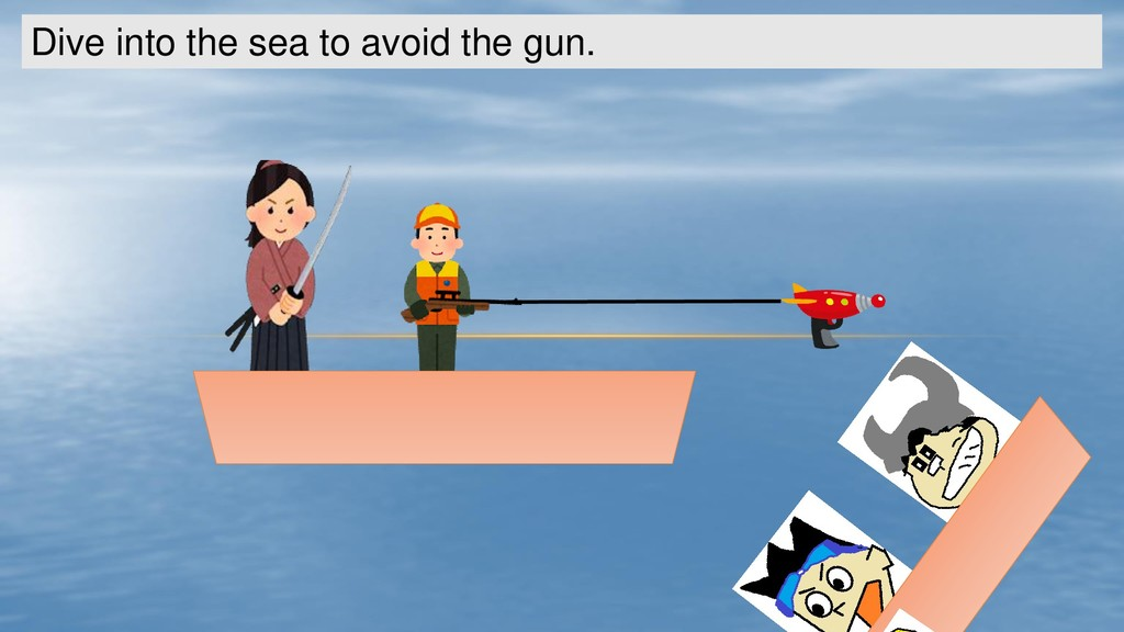 Dive into the sea to avoid the gun.