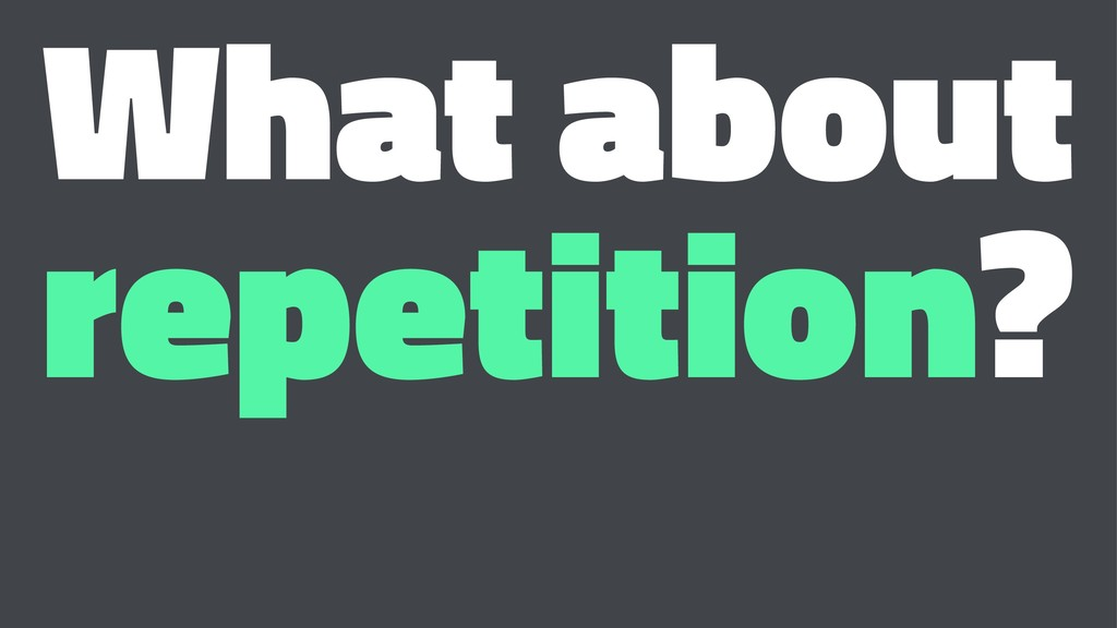 What about repetition?