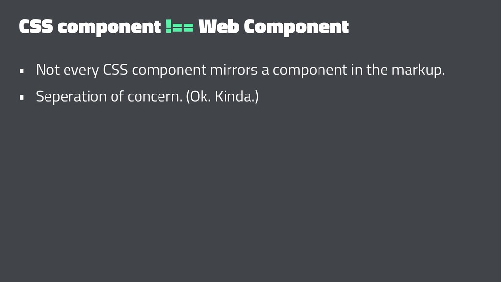CSS component !== Web Component • Not every CSS...