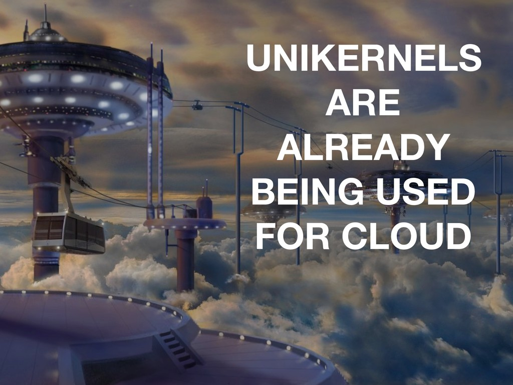 UNIKERNELS ARE ALREADY BEING USED FOR CLOUD