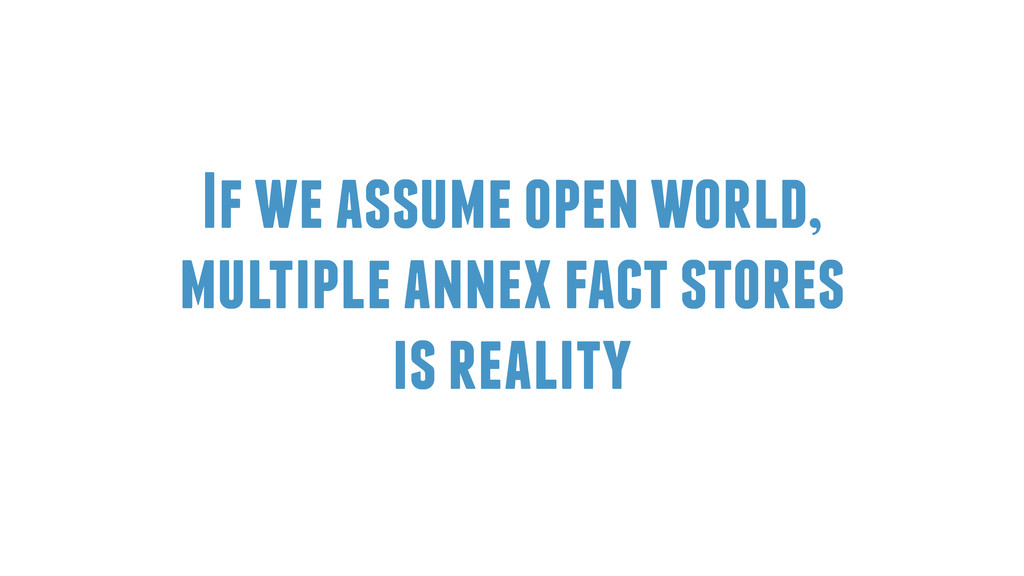 If we assume open world, multiple annex fact st...