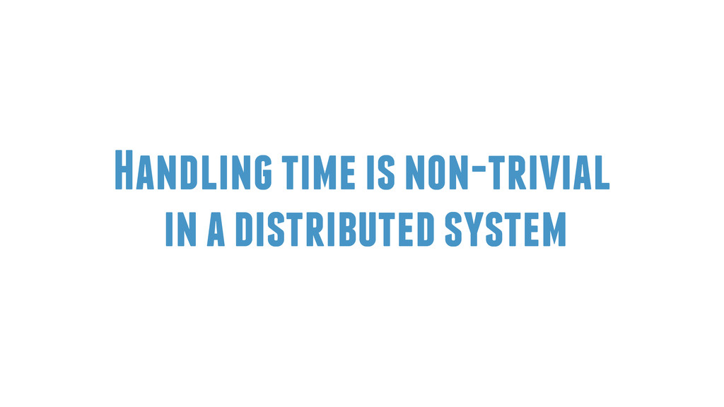Handling time is non-trivial in a distributed s...
