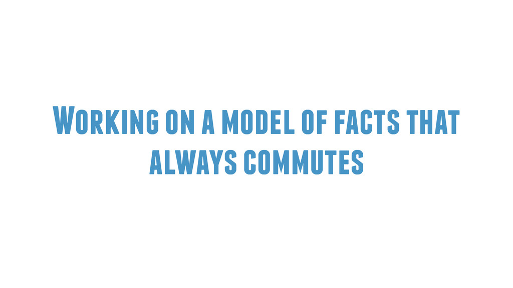Working on a model of facts that always commutes