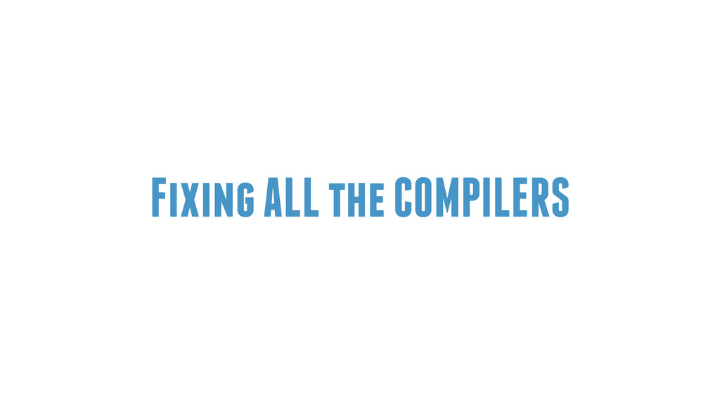 Fixing ALL the COMPILERS