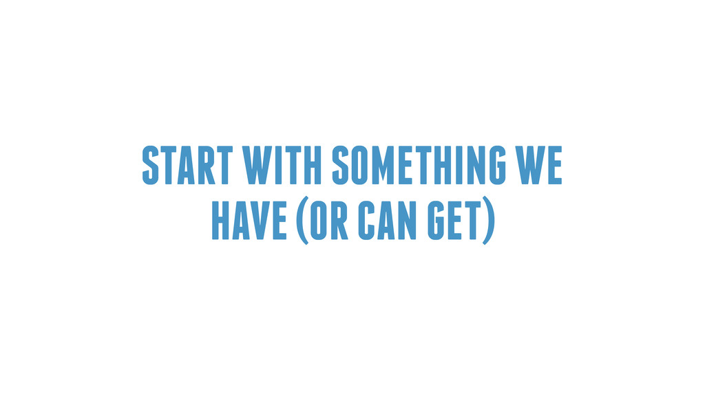 START WITH SOMETHING WE HAVE (OR CAN GET)