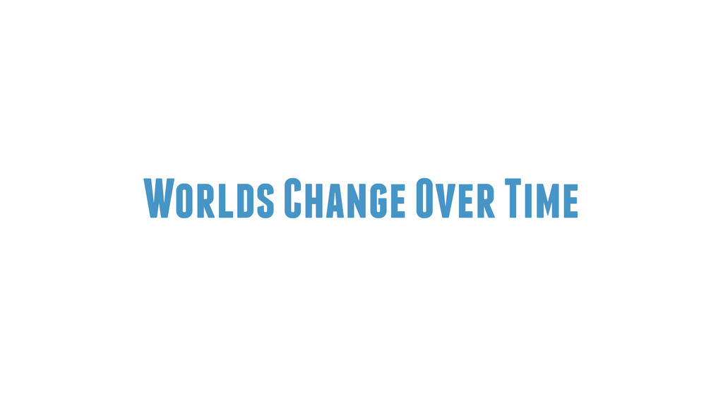 Worlds Change Over Time