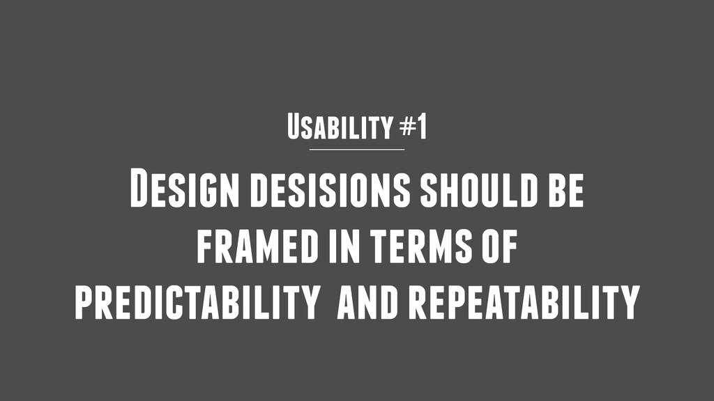 Usability #1 Design desisions should be framed ...