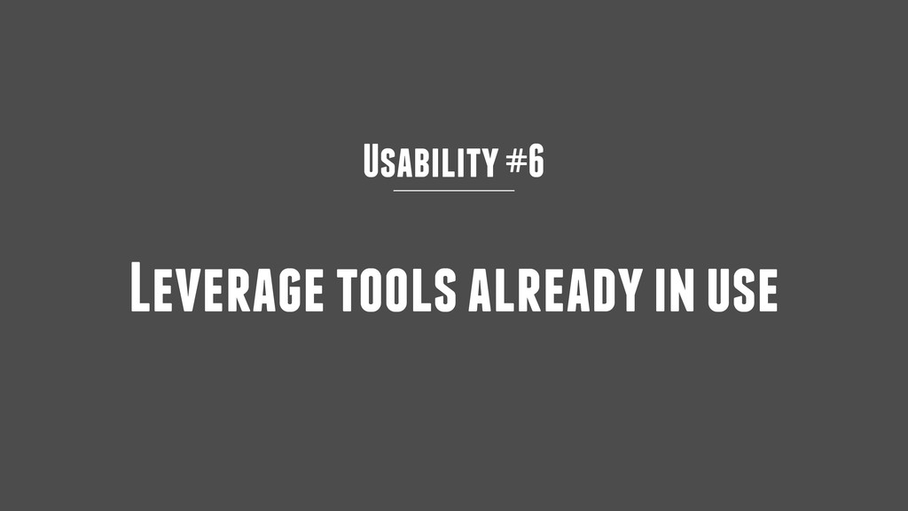 Usability #6 Leverage tools already in use