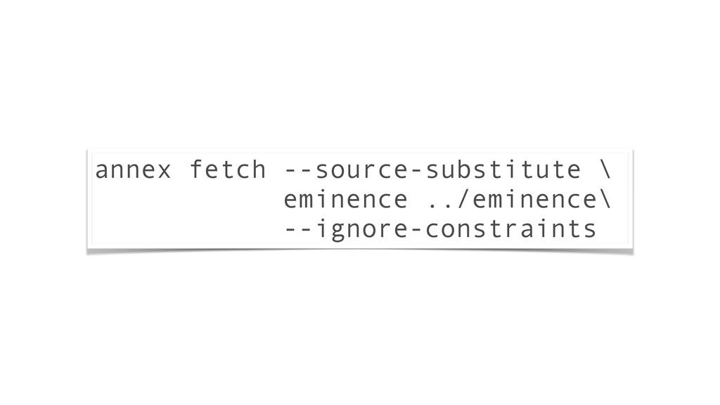 annex fetch --source-substitute \ eminence ../e...