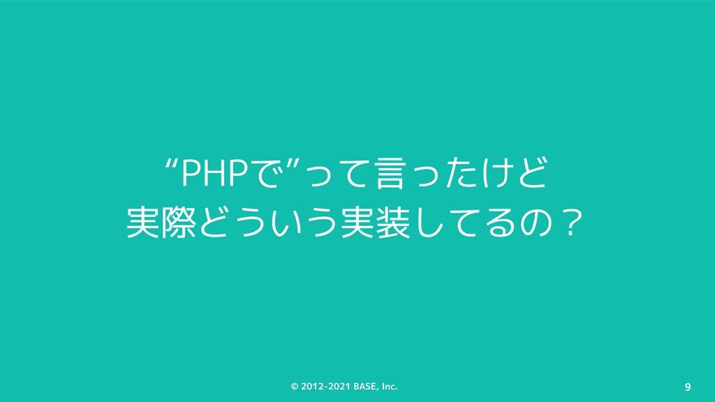 "© 2012-2021 BASE, Inc. 9 ""PHPで""って言ったけど 実際どういう実装..."