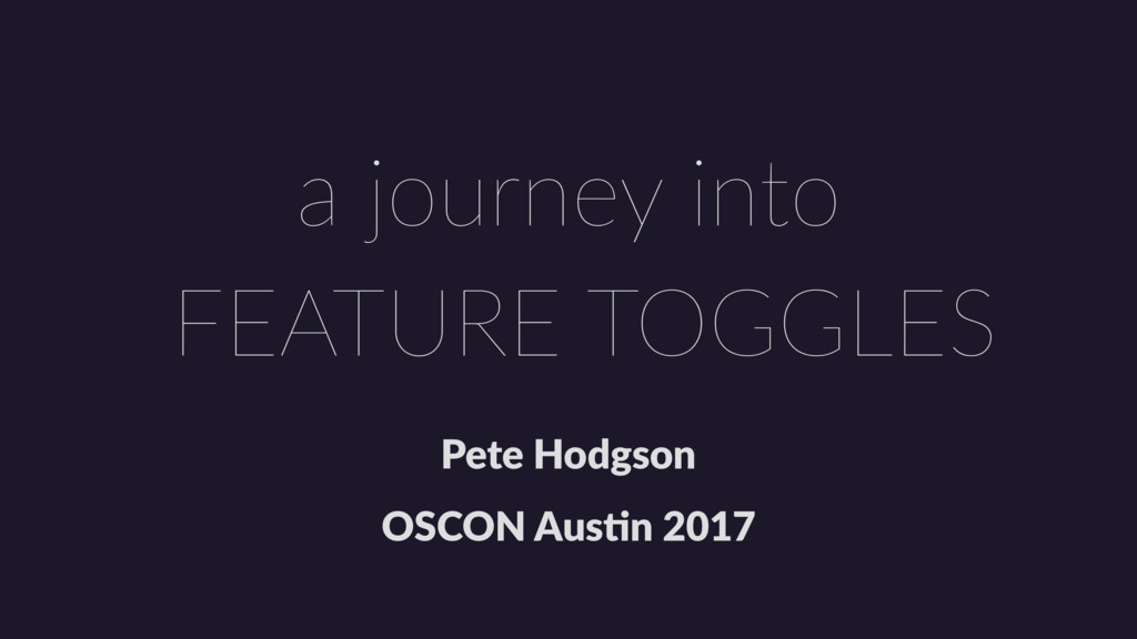 Pete Hodgson OSCON Aus1n 2017 FEATURE TOGGLES a...