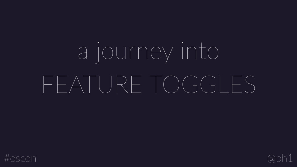 @ph1 #oscon FEATURE TOGGLES a journey into