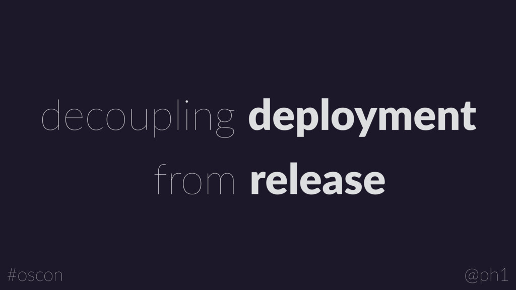 @ph1 #oscon decoupling deployment from release
