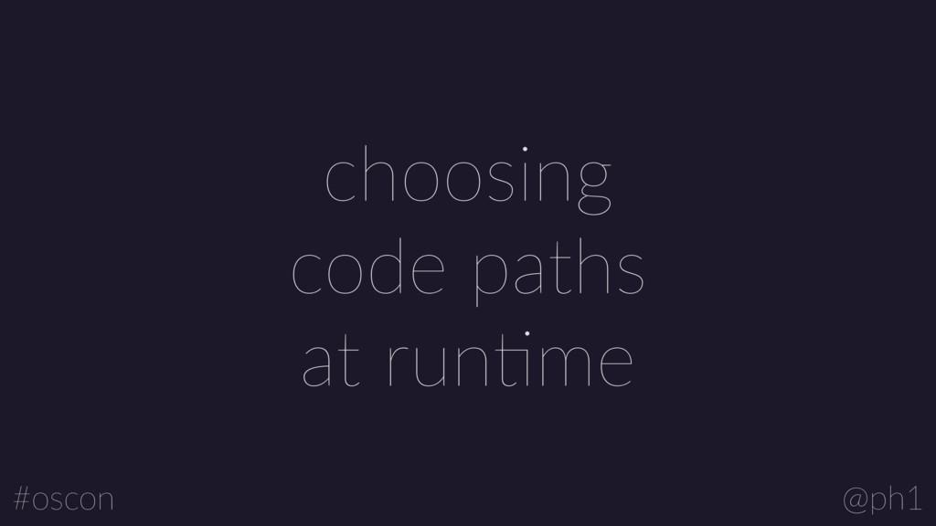 @ph1 #oscon choosing code paths at runLme