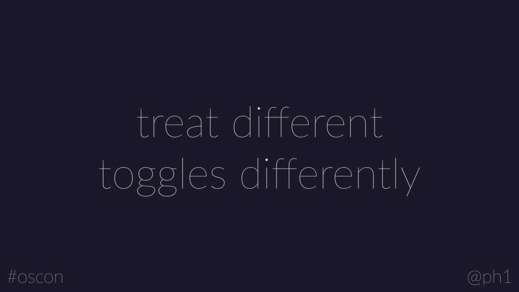 @ph1 #oscon treat different toggles differently