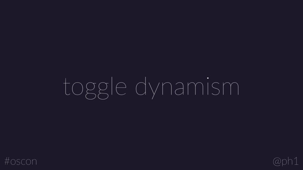 @ph1 #oscon toggle dynamism