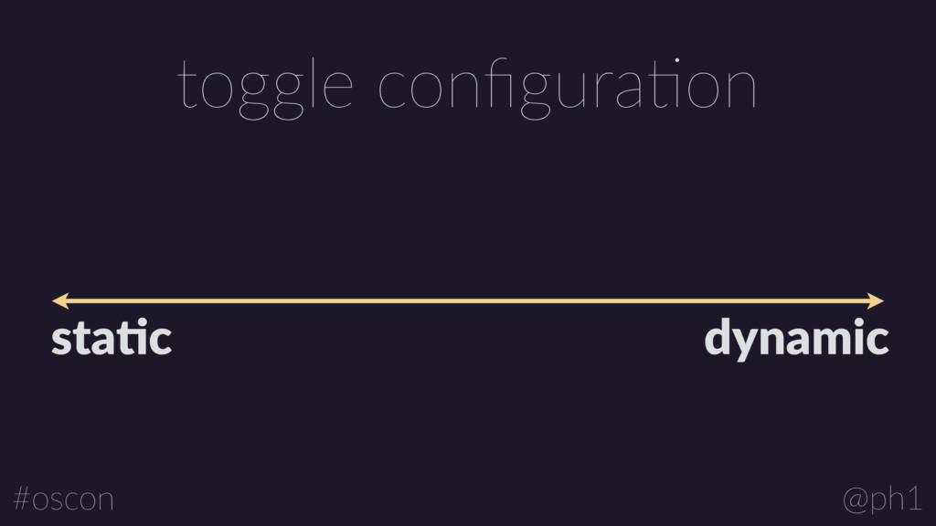 @ph1 #oscon toggle configuraLon sta1c dynamic