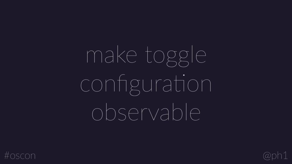 @ph1 #oscon make toggle configuraLon observable