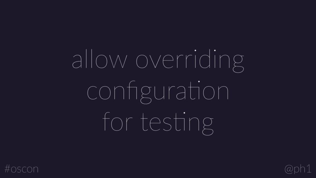 @ph1 #oscon allow overriding configuraLon for te...