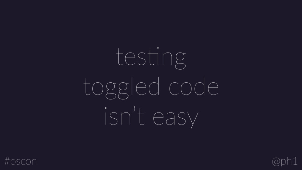 @ph1 #oscon tesLng toggled code isn't easy
