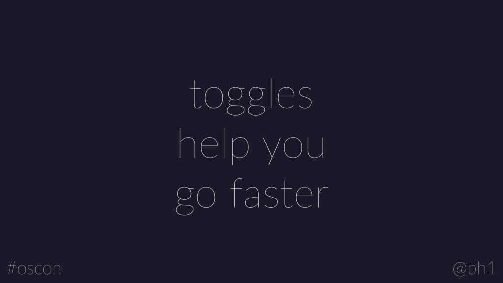 @ph1 #oscon toggles help you  go faster