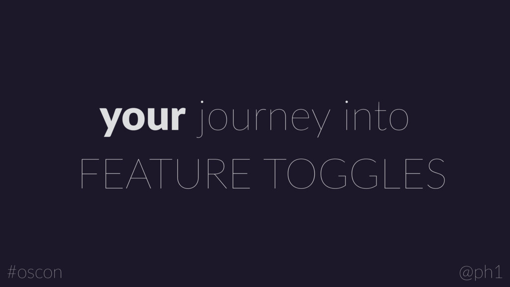FEATURE TOGGLES your journey into @ph1 #oscon