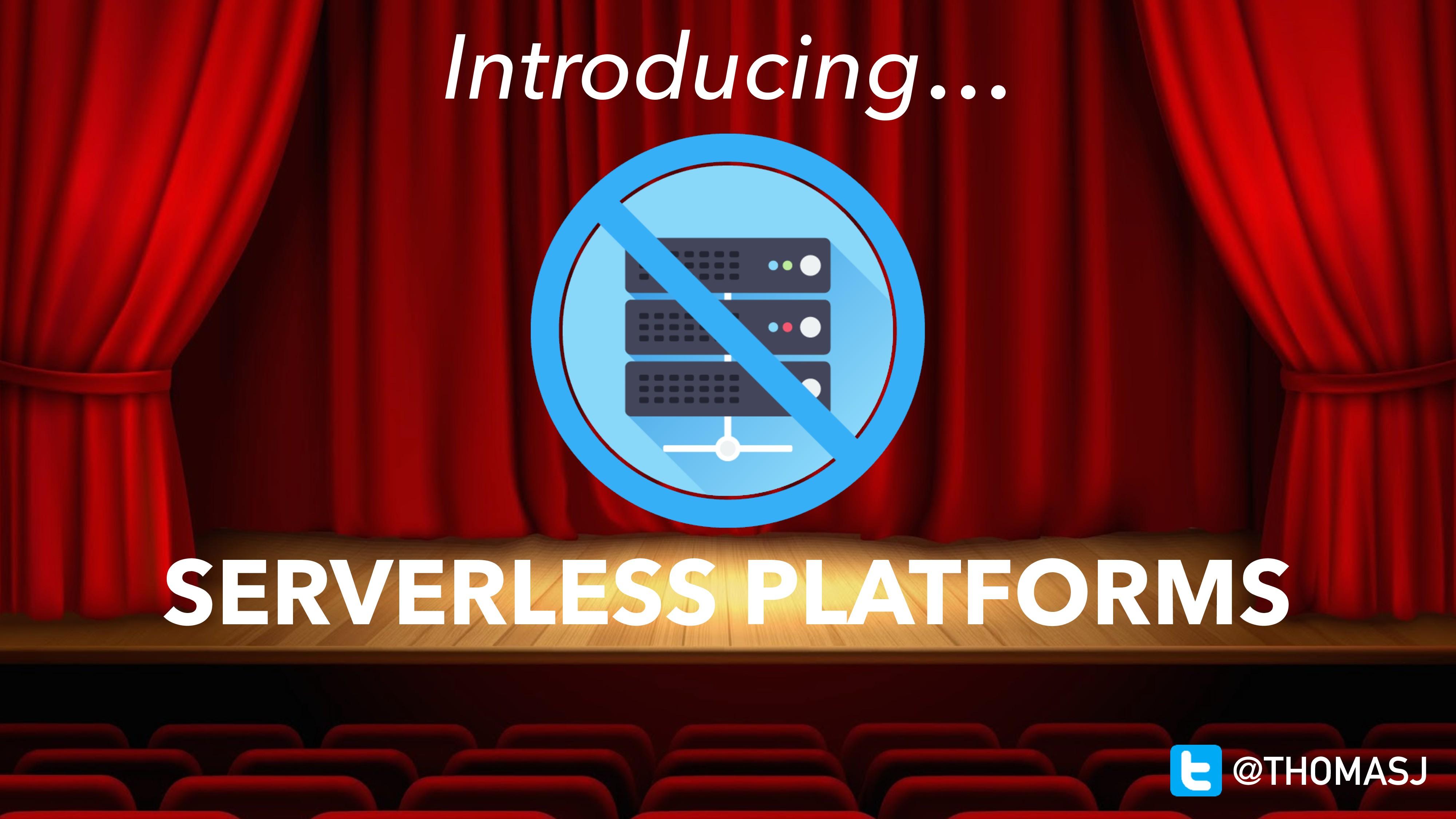 Introducing… SERVERLESS PLATFORMS @THOMASJ
