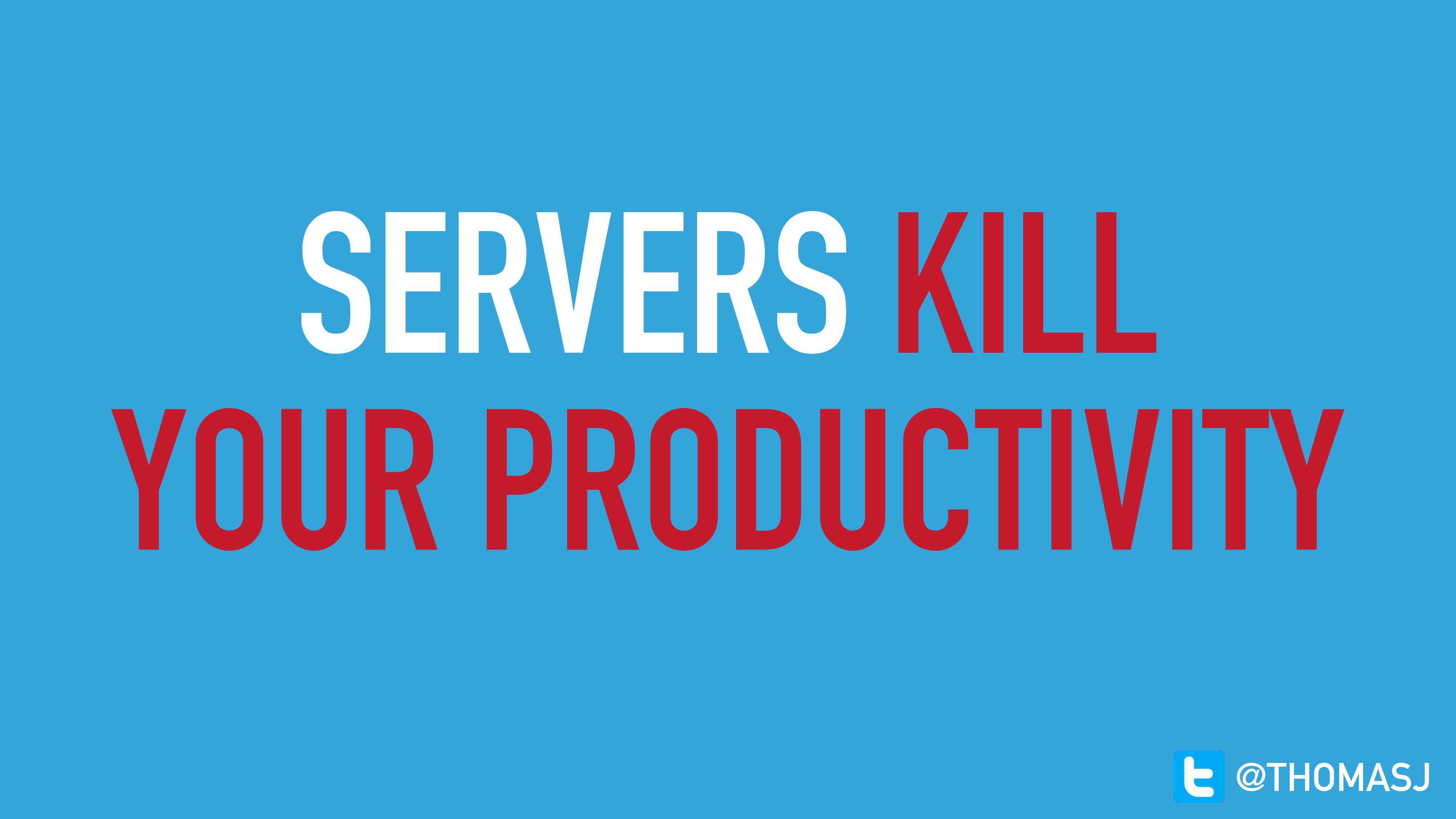 SERVERS KILL YOUR PRODUCTIVITY @THOMASJ