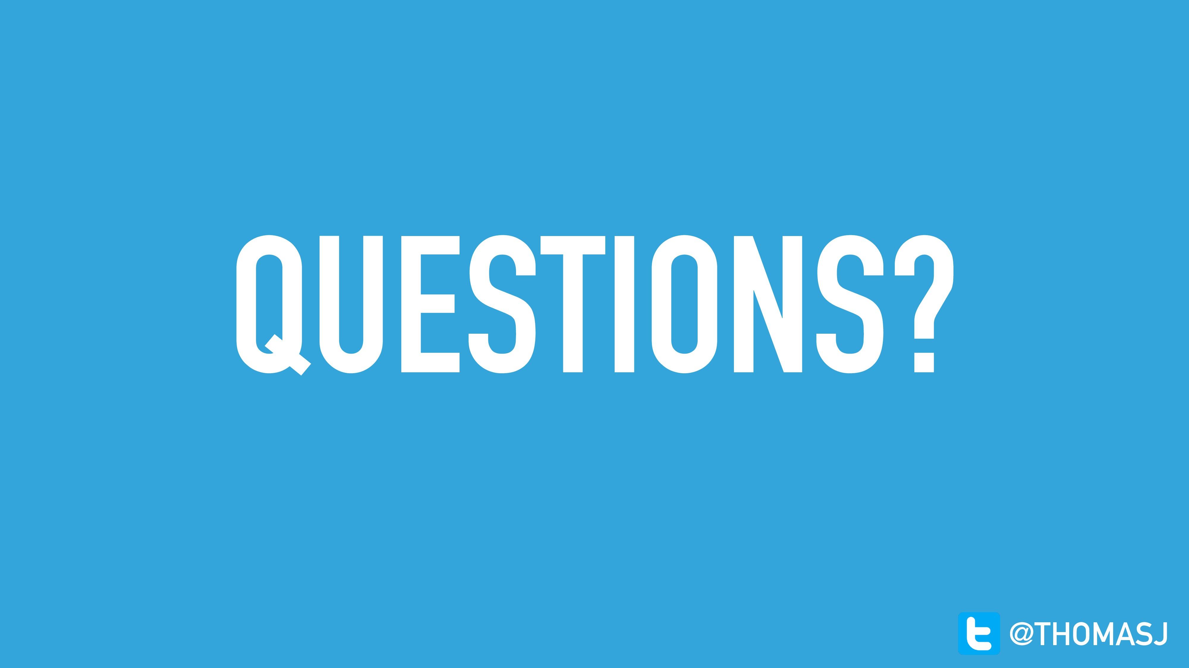 QUESTIONS? @THOMASJ