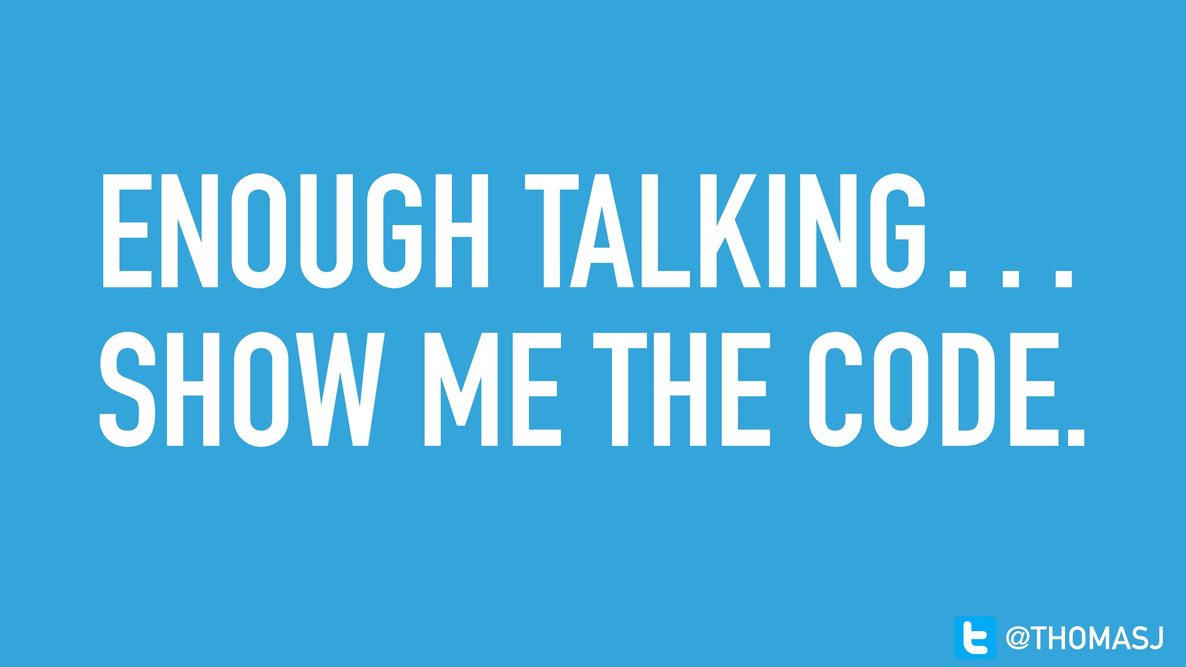 ENOUGH TALKING… SHOW ME THE CODE. @THOMASJ