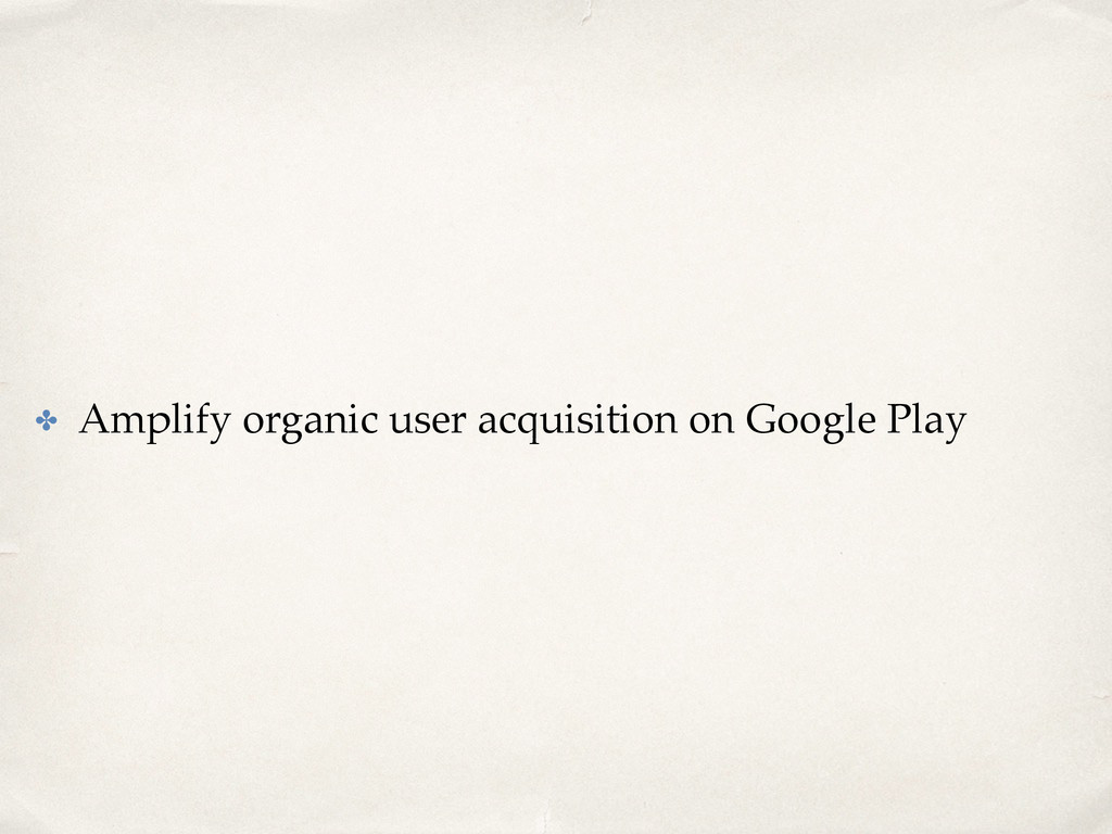 ✤ Amplify organic user acquisition on Google Pl...