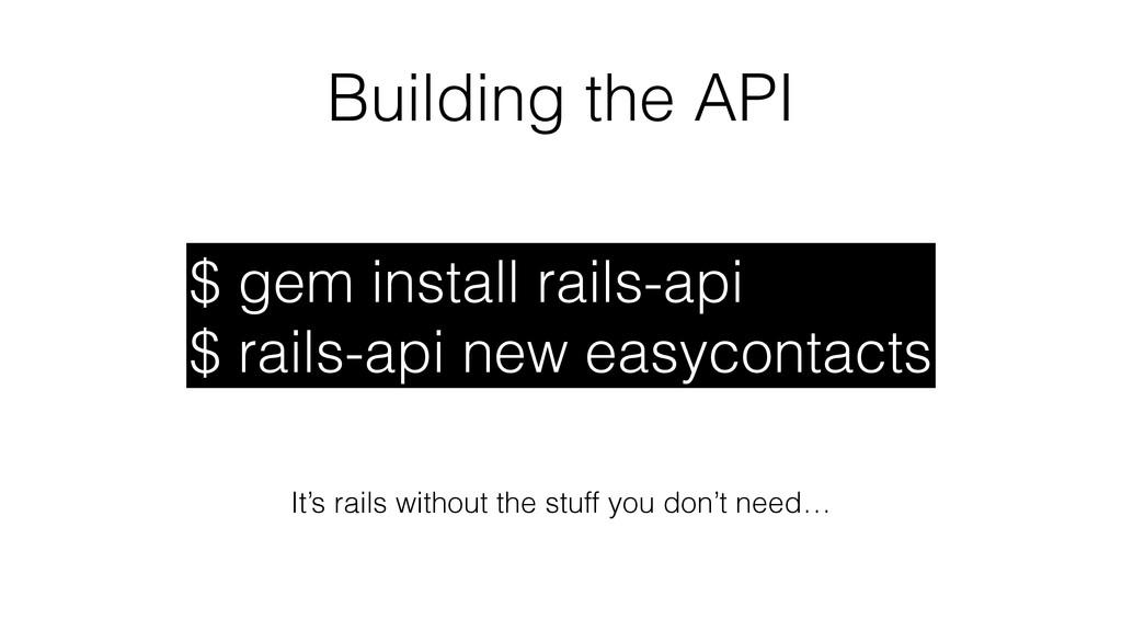 Building the API $ gem install rails-api $ rail...
