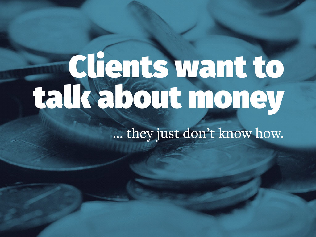 Clients want to talk about money … they just do...