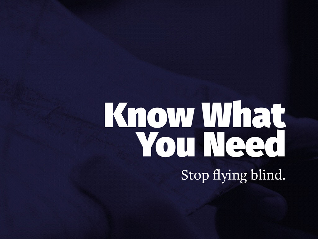 Know What You Need Stop flying blind.