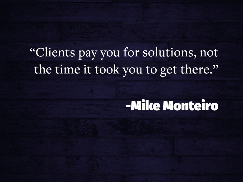 """""""Clients pay you for solutions, not the time it..."""