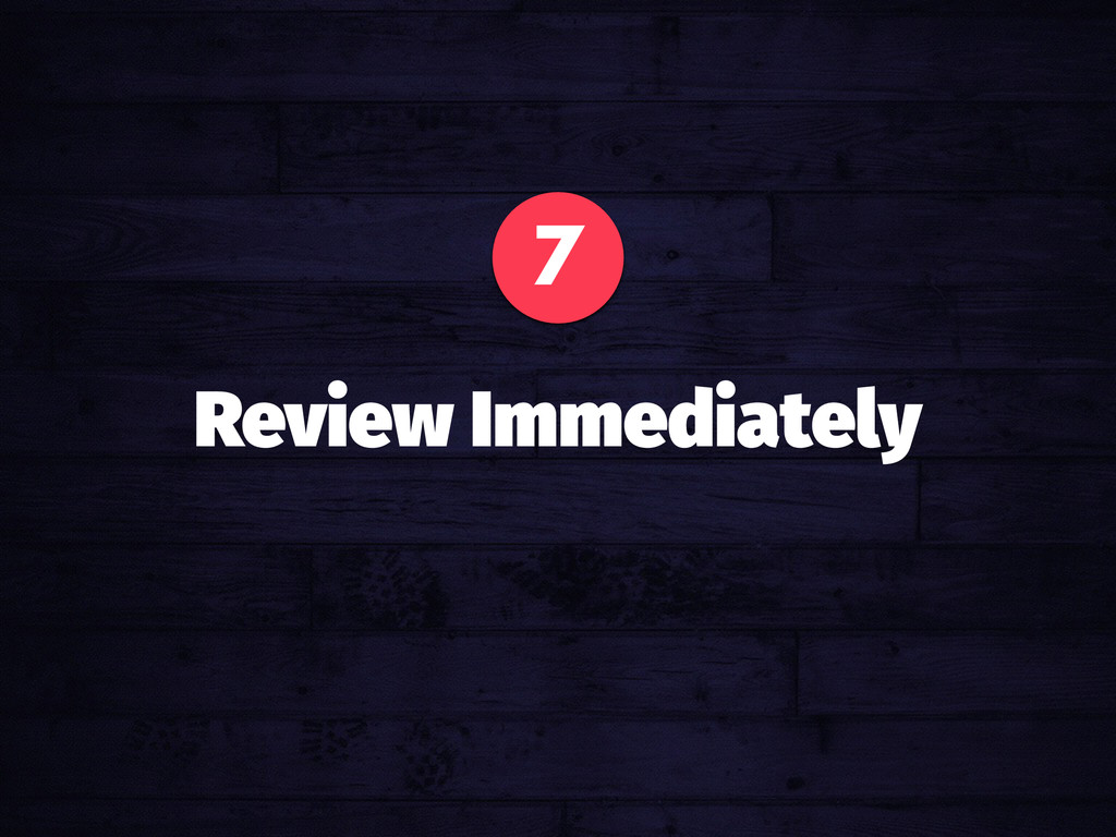 7 Review Immediately
