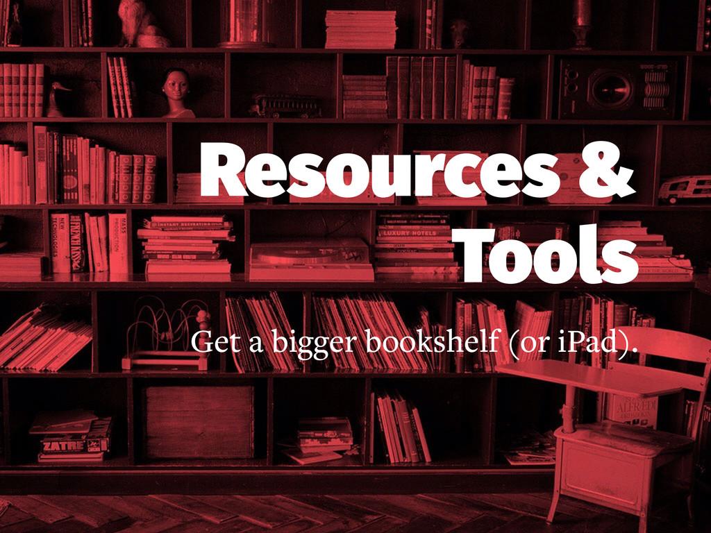 Resources & Tools Get a bigger bookshelf (or iP...