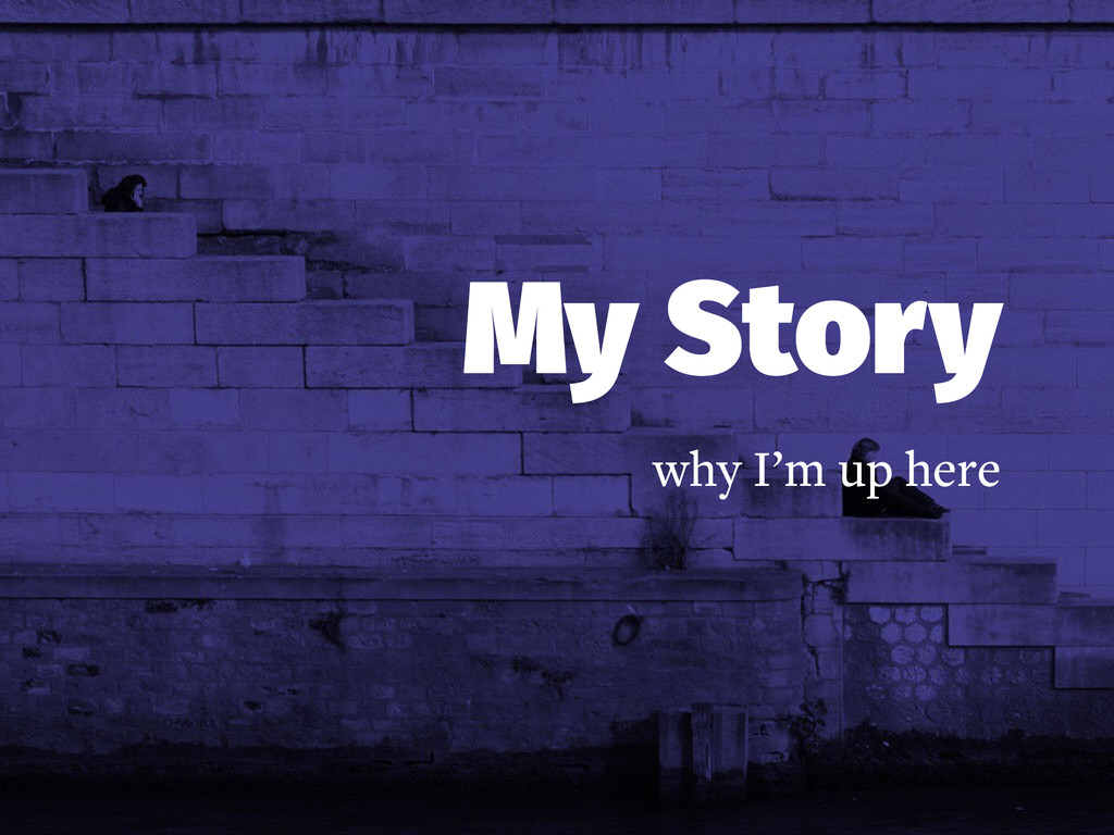 My Story why I'm up here