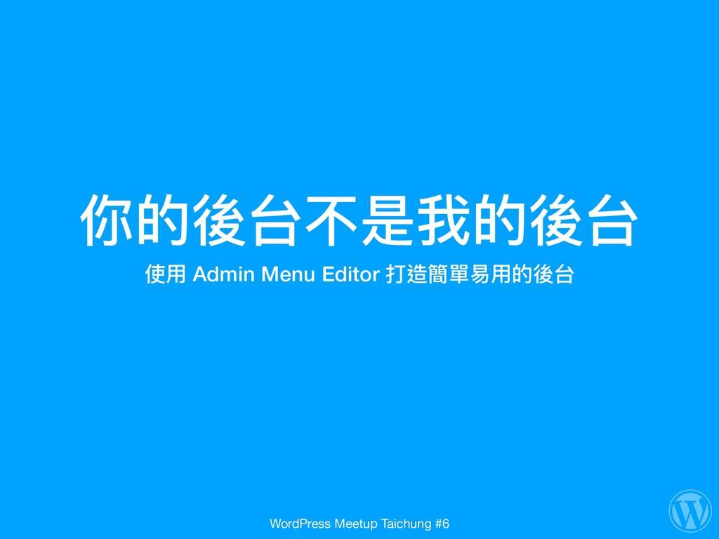 你的後台不是我的後台 使⽤用 Admin Menu Editor 打造簡單易易⽤用的後台 Wo...