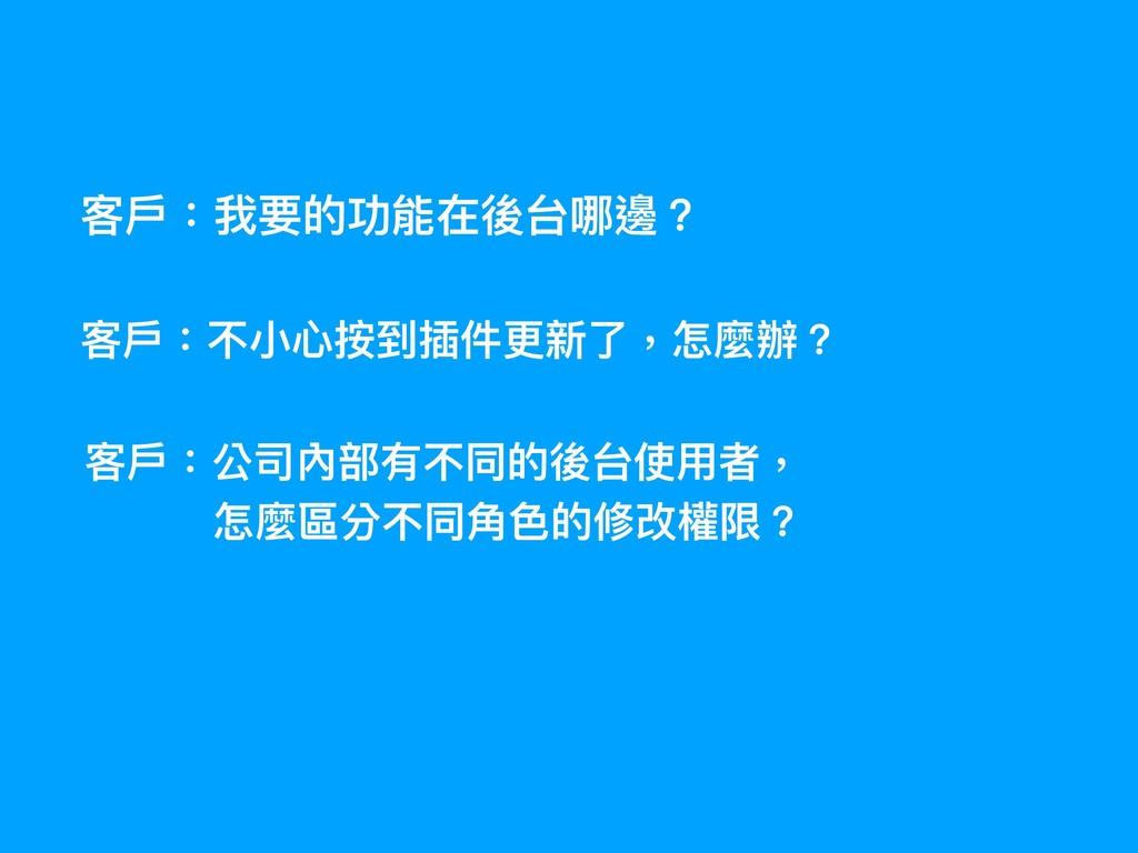 客⼾戶:我要的功能在後台哪邊? 客⼾戶:不⼩小⼼心按到插件更更新了了,怎麼辦? 客⼾戶:公司內...