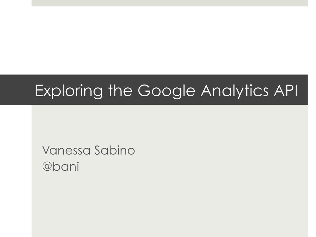 Exploring the Google Analytics API Vanessa Sabi...