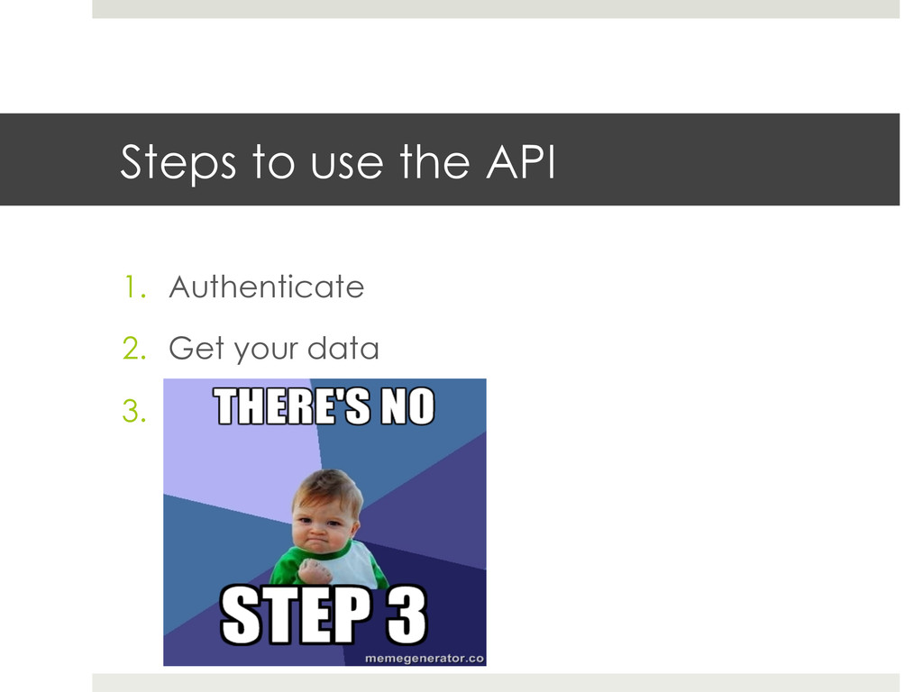 Steps to use the API 1. Authenticate 2. Get y...